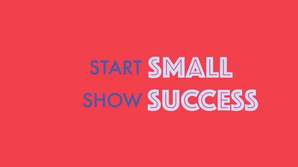 START SMALL SHOW SUCCESS