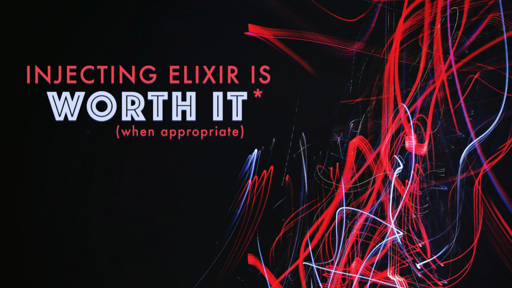 INJECTING ELIXIR IS WORTH IT* (when appropriate)