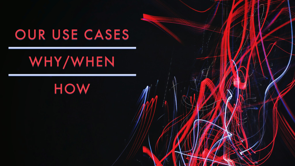 OUR USE CASES WHY/WHEN HOW