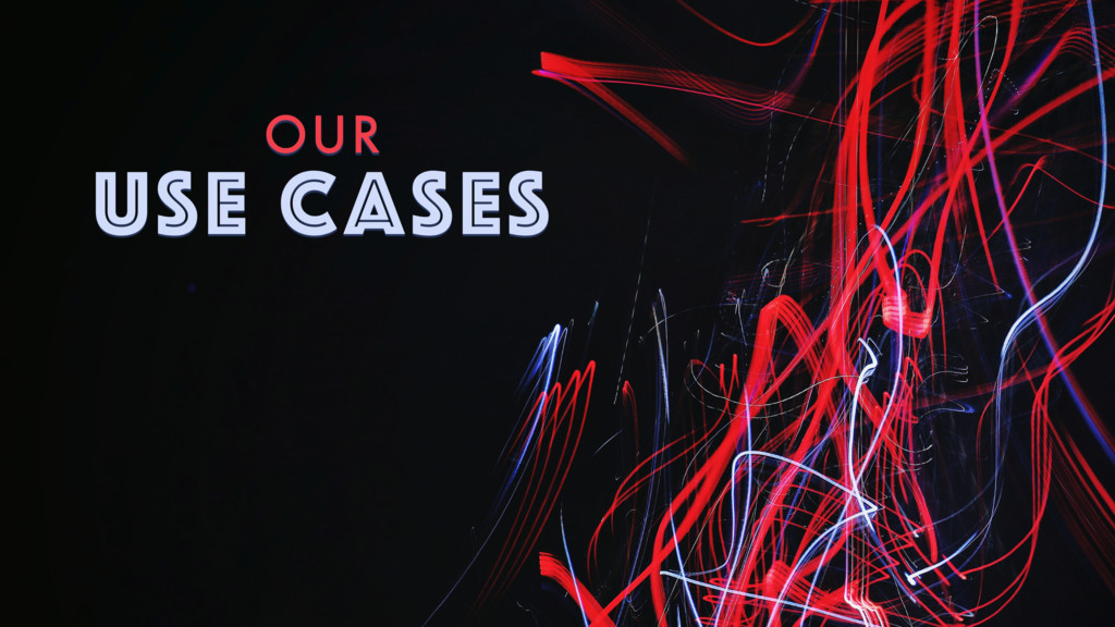 OUR USE CASES