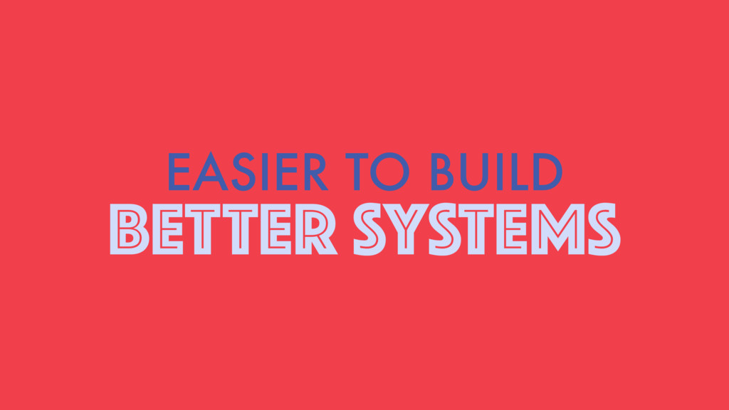 EASIER TO BUILD BETTER SYSTEMS