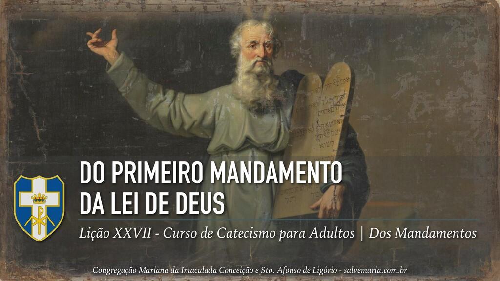 DO PRIMEIRO MANDAMENTO DA LEI DE DEUS Lição XXV...