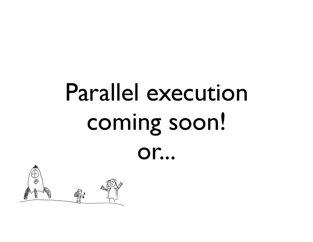 Parallel execution coming soon! or...
