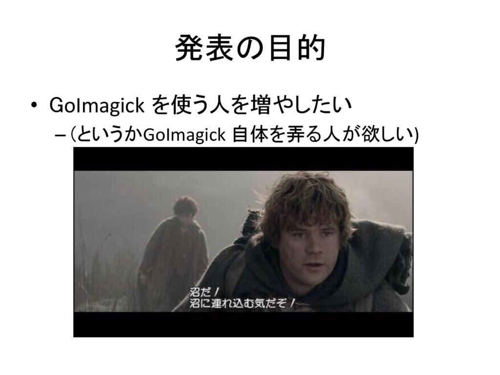 発表の目的 • GoImagick を使う人を増やしたい  –(というかGoIm...