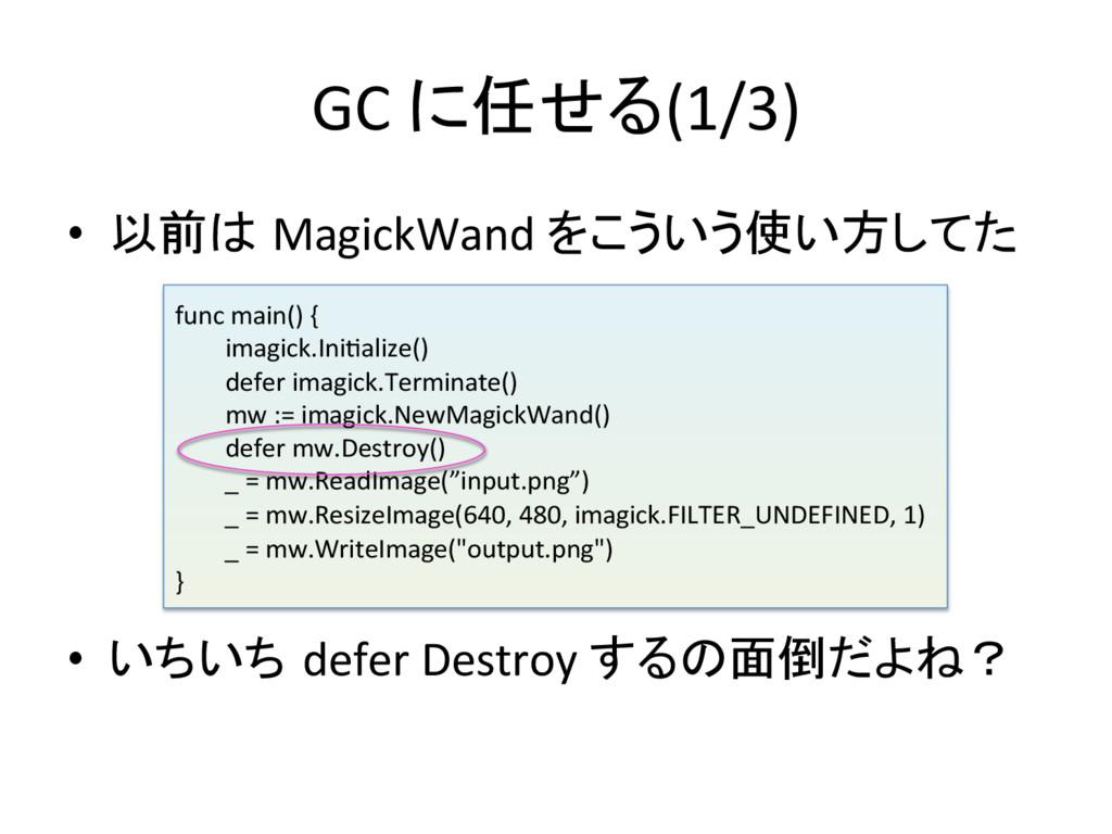 GC に任せる(1/3) • 以前は MagickWand をこういう使い方...