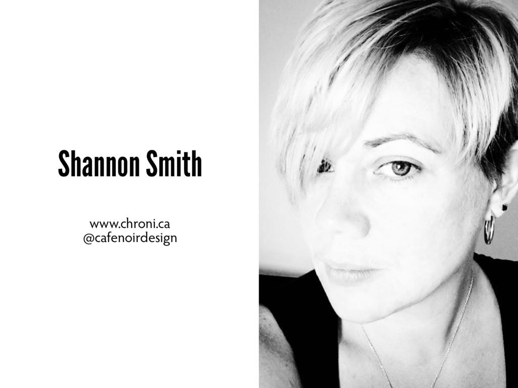 Shannon Smith www.chroni.ca @cafenoirdesign