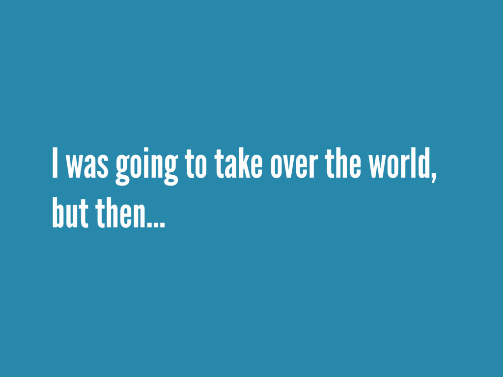 I was going to take over the world, but then…