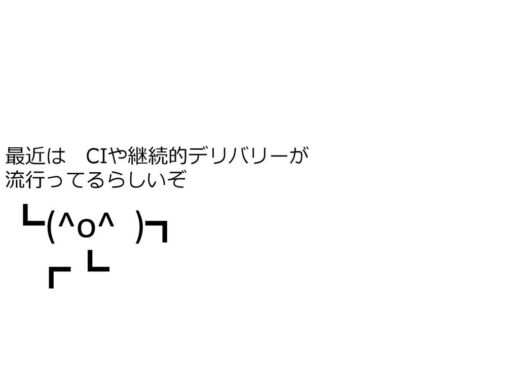 ┗(^o^  )┓  ┏┗  最近は CIや継続的デリバリーが 流...