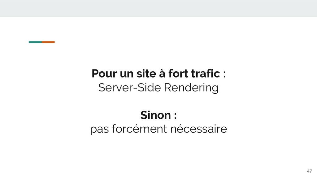 Pour un site à fort trafic : Server-Side Render...