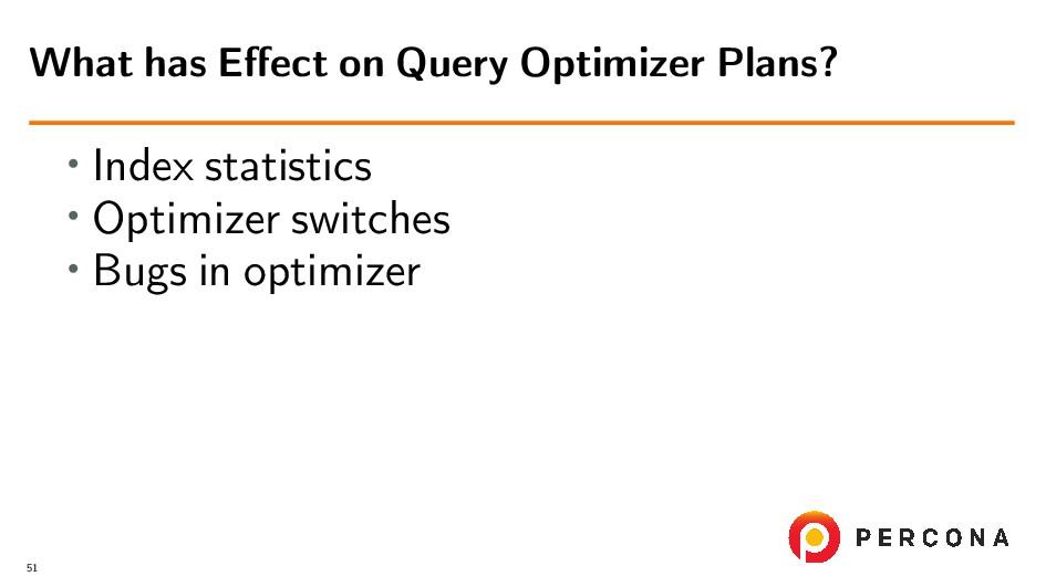 • Index statistics • Optimizer switches • Bugs ...