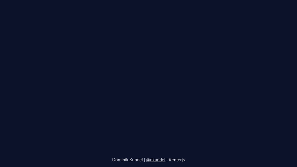 Dominik Kundel | @dkundel | #enterjs