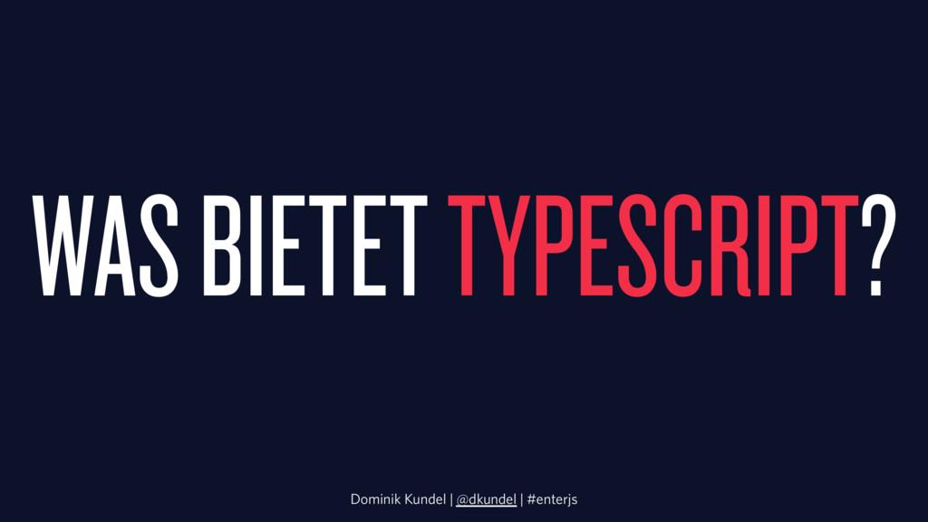 WAS BIETET TYPESCRIPT? Dominik Kundel | @dkunde...