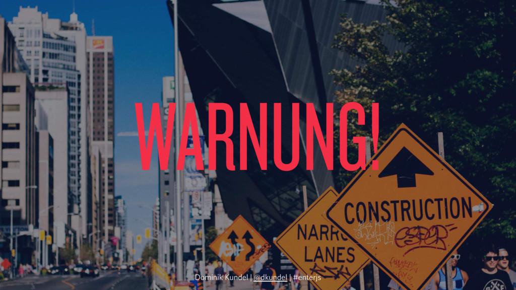 WARNUNG! Dominik Kundel | @dkundel | #enterjs