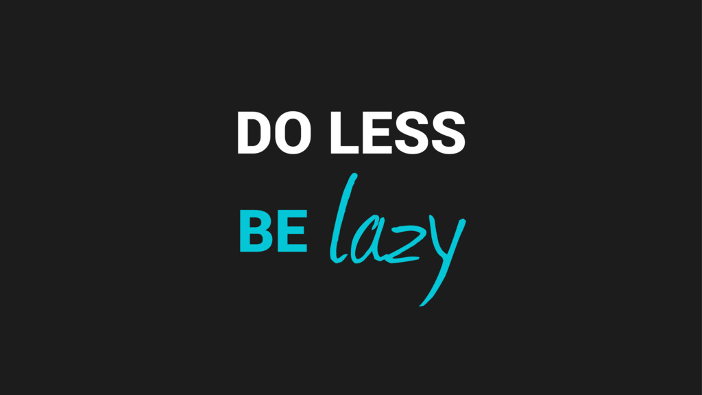 DO LESS lazy BE