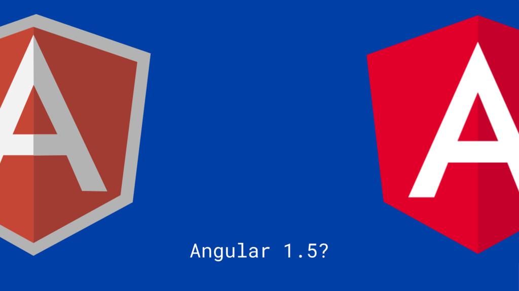 Angular 1.5?