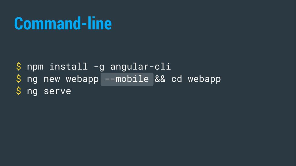 Command-line $ npm install -g angular-cli $ ng ...