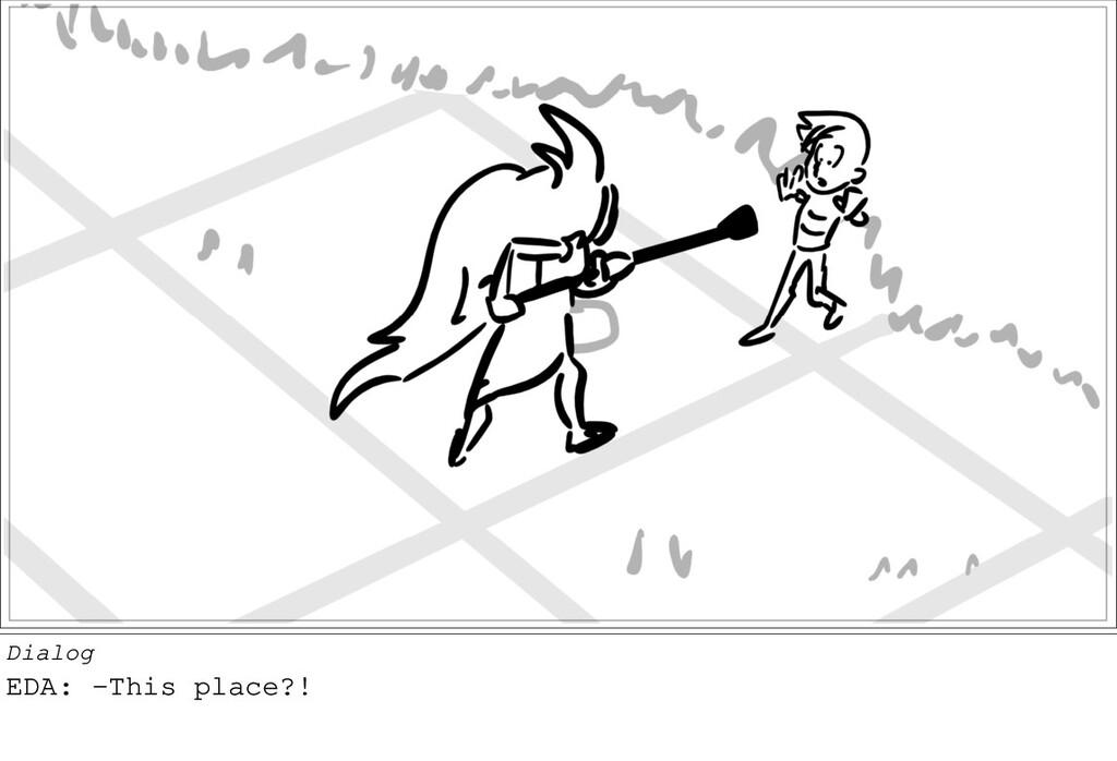 Dialog EDA: -This place?!