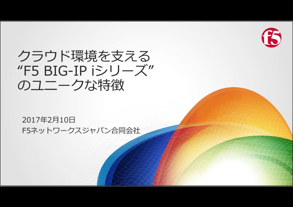 """クラウド環境を支える """"F5 BIG-IP iシリーズ"""" のユニークな特徴 2017年2月10..."""