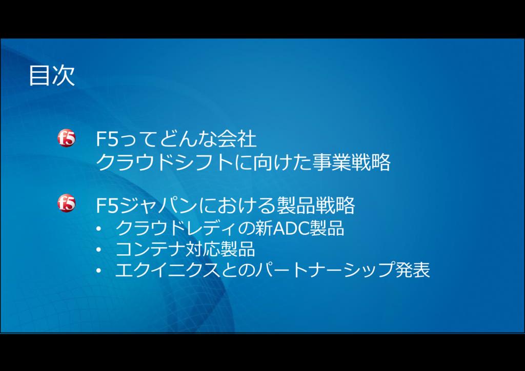 目次 F5ってどんな会社 クラウドシフトに向けた事業戦略 F5ジャパンにおける製品戦略 • ク...
