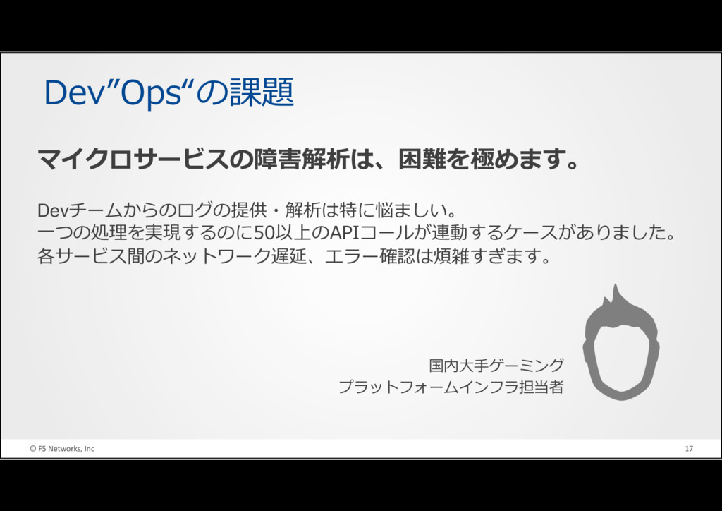 "© F5 Networks, Inc 17 Dev""Ops""の課題 国内大手ゲーミング プラッ..."