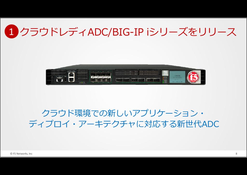 © F5 Networks, Inc 8 クラウドレディADC/BIG-IP iシリーズをリリ...