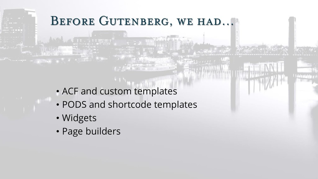 Before Gutenberg, we had… • ACF and custom temp...