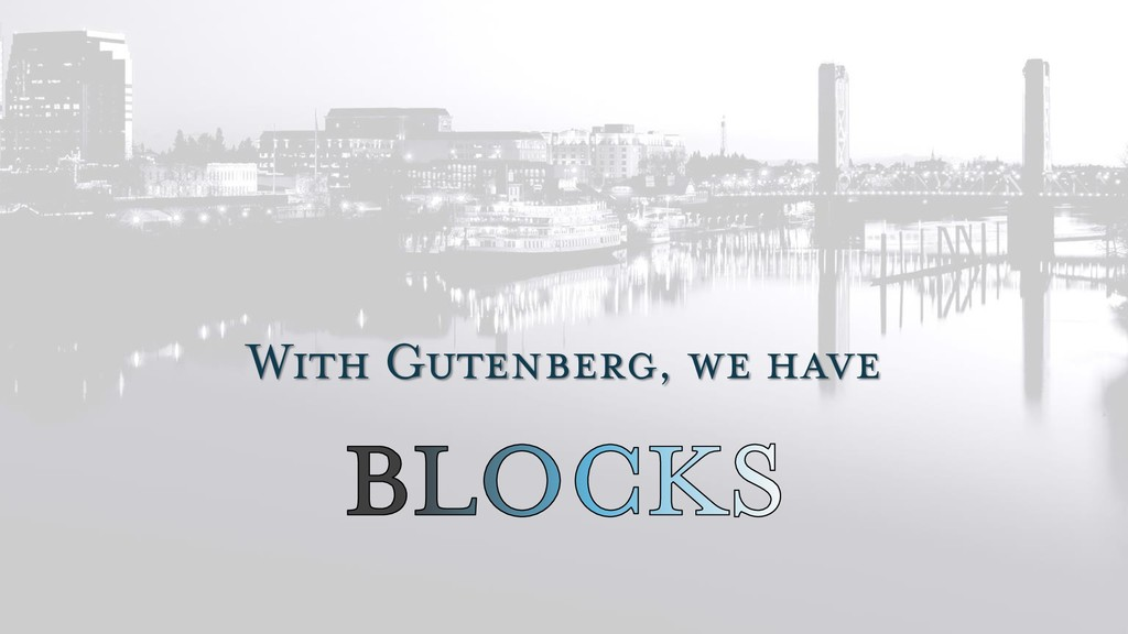 With Gutenberg, we have