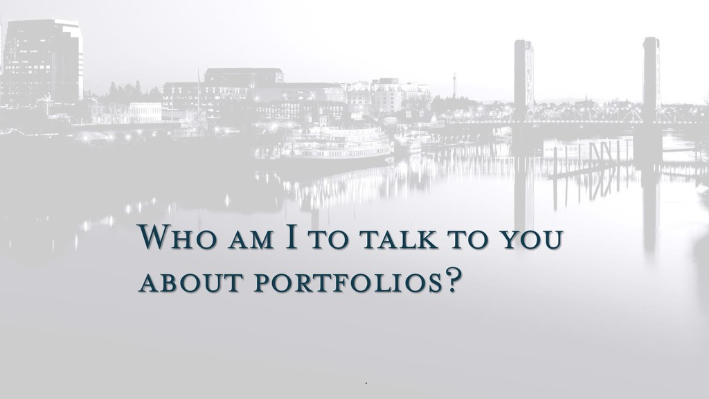 Who am I to talk to you about portfolios?