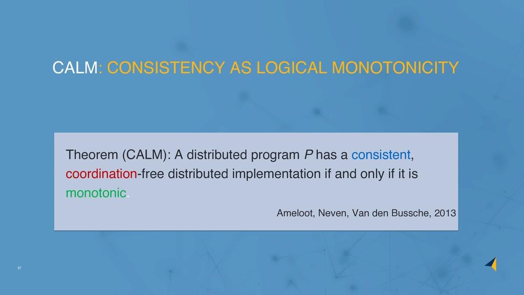 27 Theorem (CALM): A distributed program P has ...