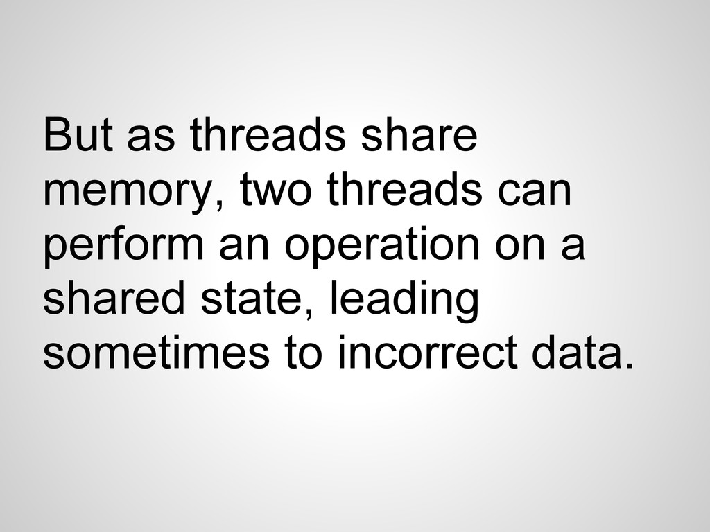 But as threads share memory, two threads can pe...