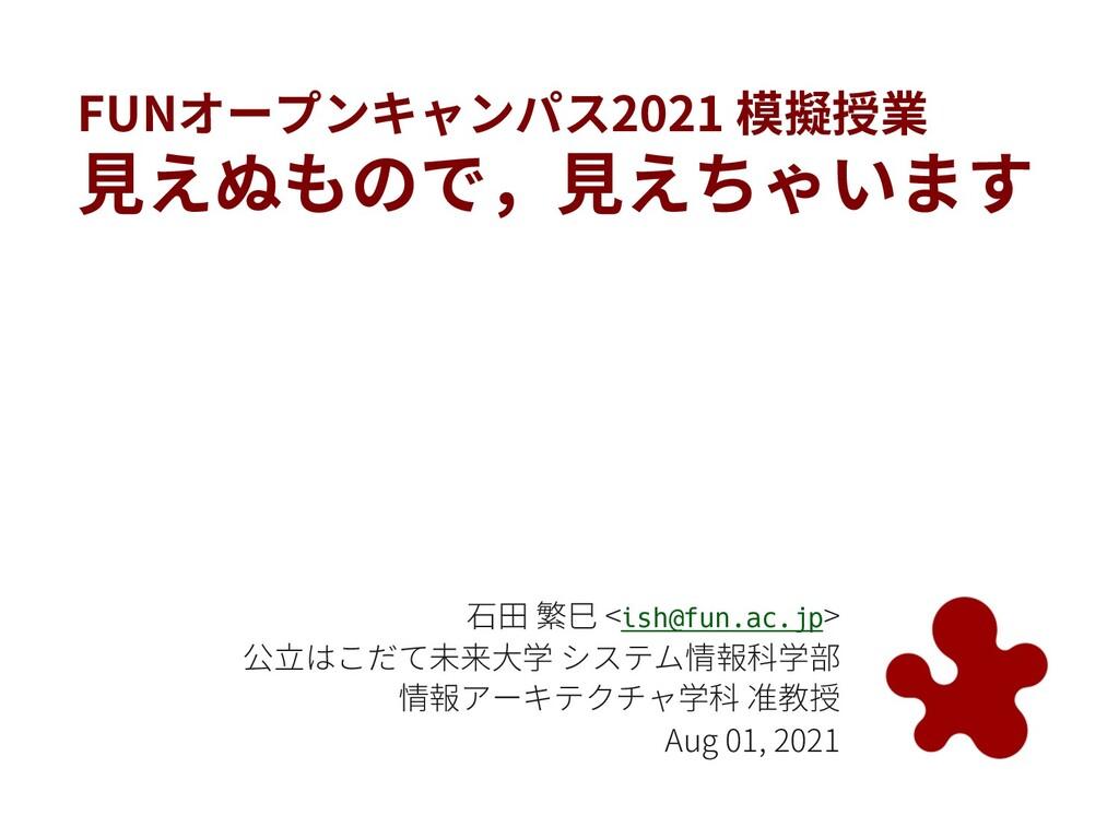 FUNオープンキャンパス2021 模擬授業 ⾒えぬもので,⾒えちゃいます ⽯⽥ 繁⺒ <ish...