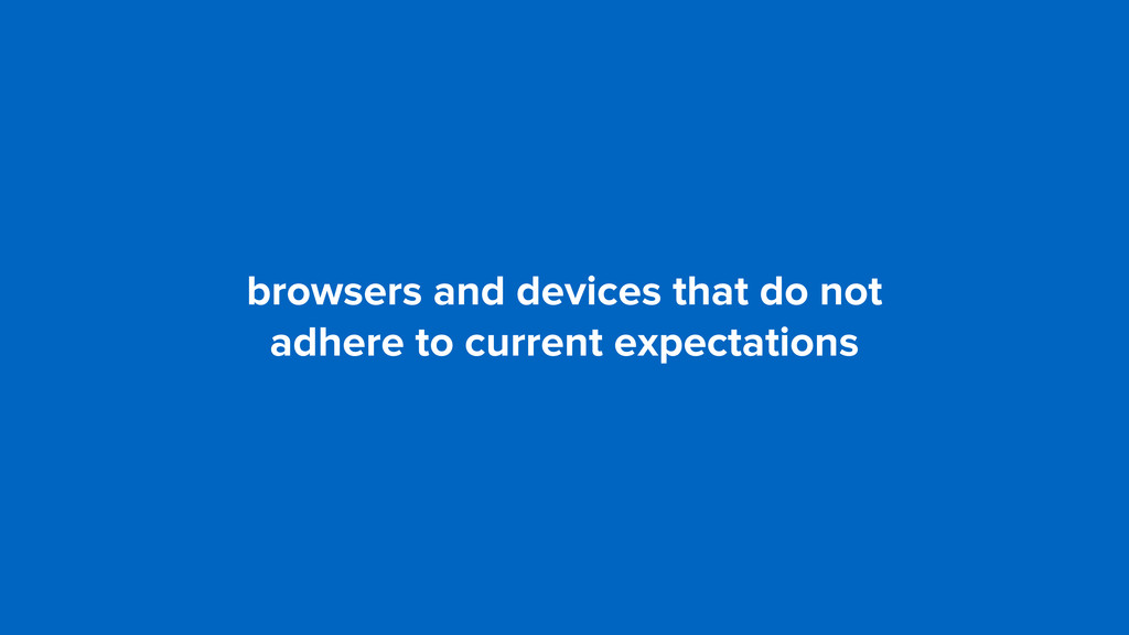browsers and devices that do not adhere to cur...