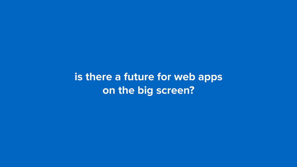 is there a future for web apps  on the big scr...