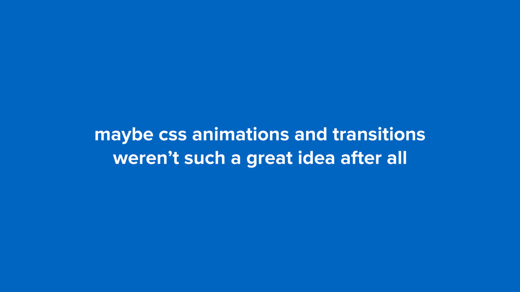 maybe css animations and transitions  weren't ...