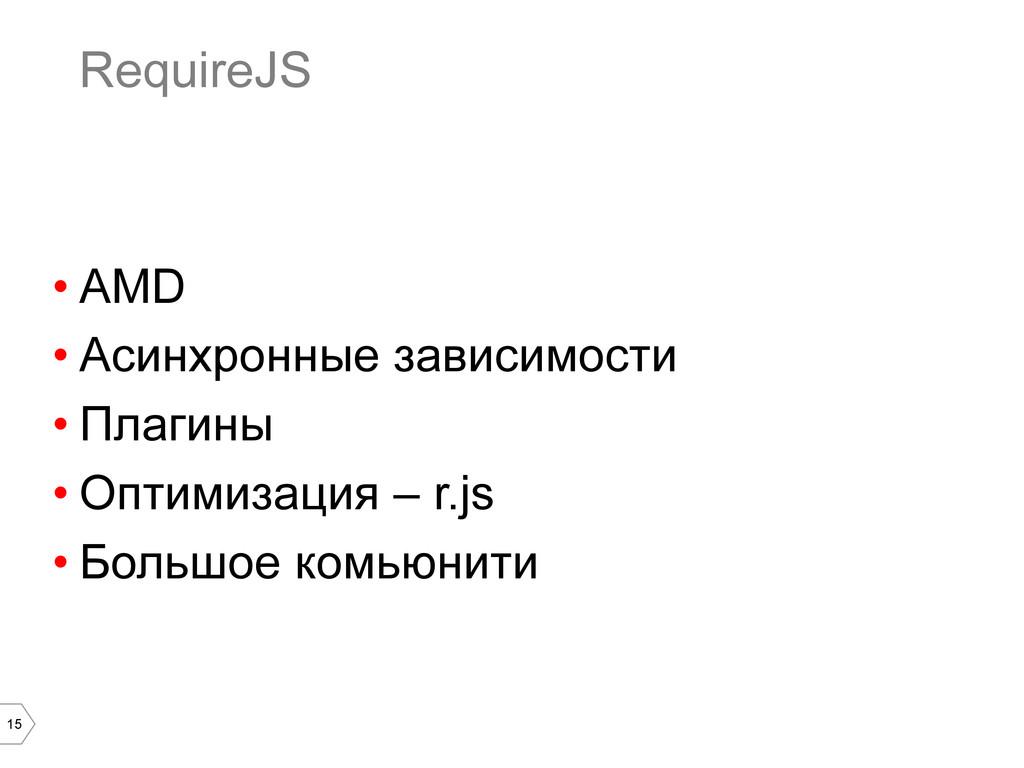 15 RequireJS •AMD •Асинхронные зависимости •...