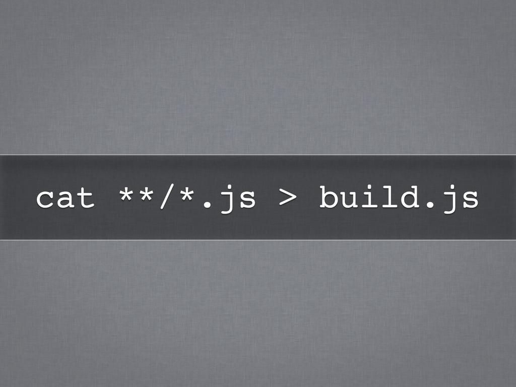 cat **/*.js > build.js!
