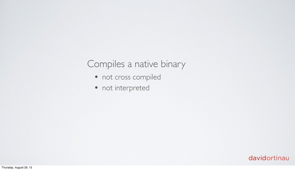 Compiles a native binary • not cross compiled •...