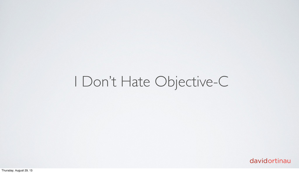 I Don't Hate Objective-C Thursday, August 29, 13