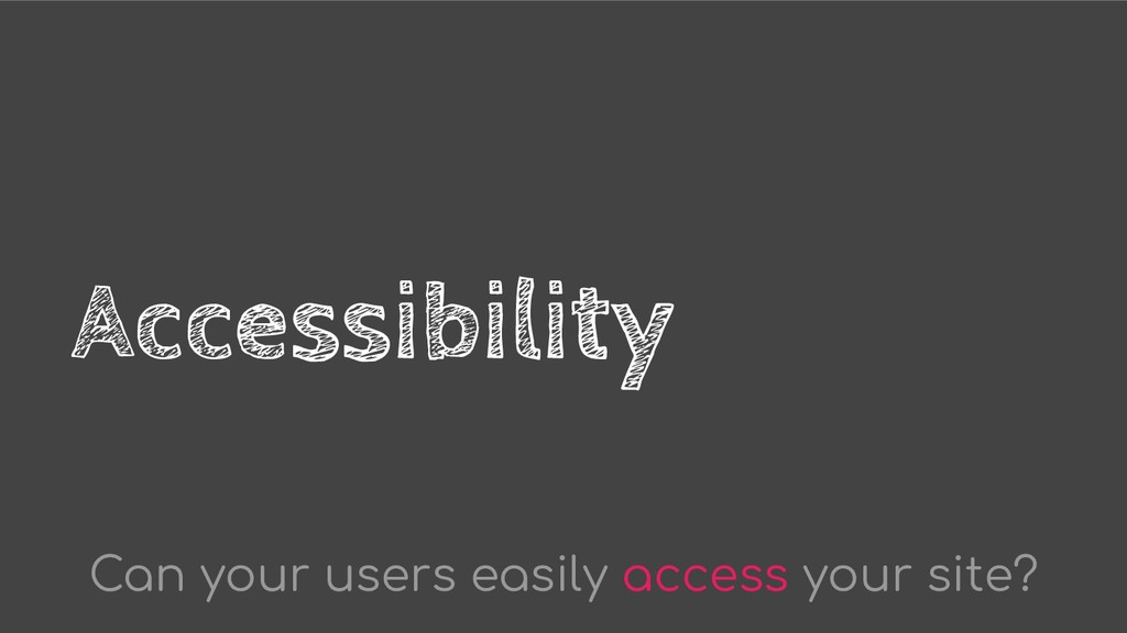 Accessibility Can your users easily access your...