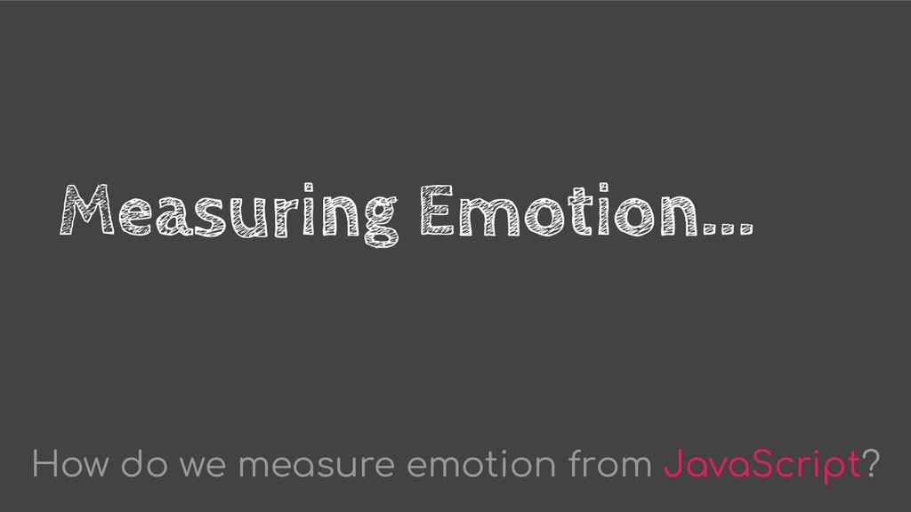Measuring Emotion... How do we measure emotion ...