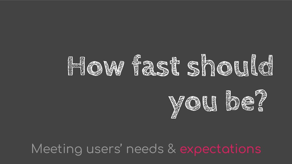 How fast should you be? Meeting users' needs & ...