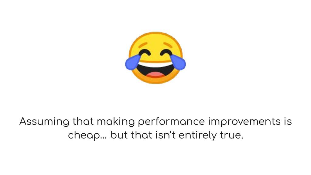 Assuming that making performance improvements ...
