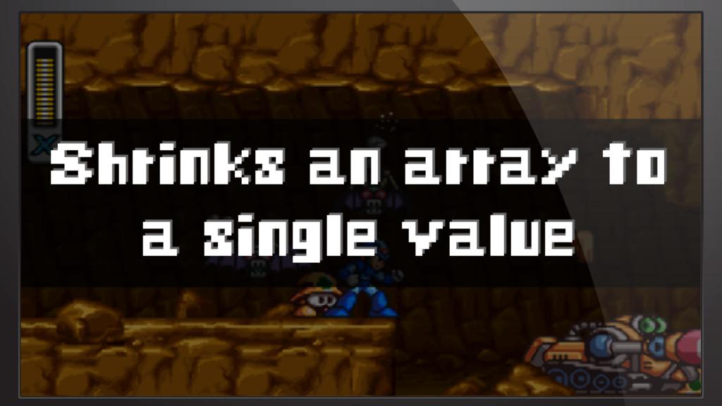 Shrinks an array to a single value