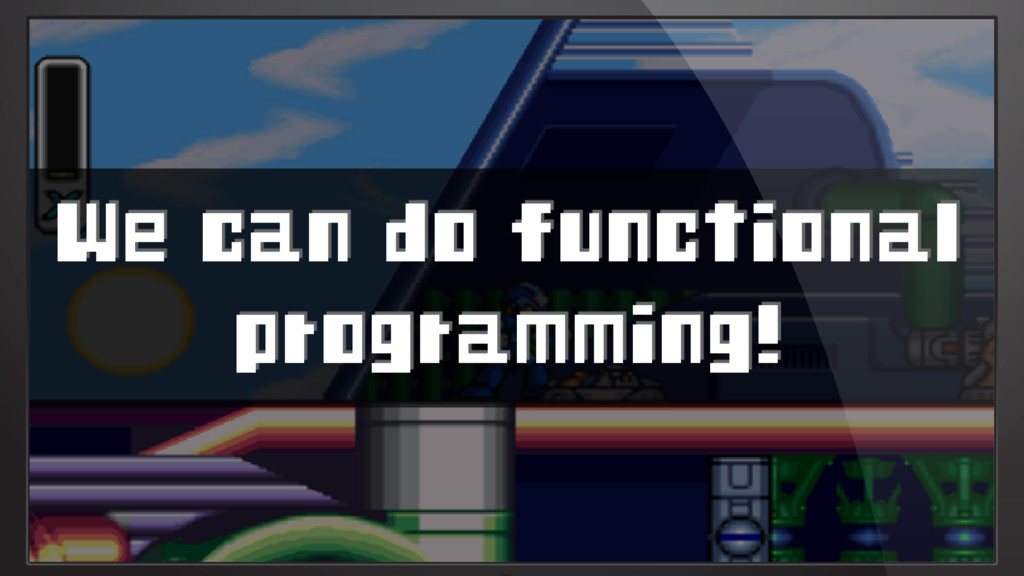 We can do functional programming!