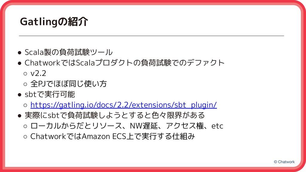 © Chatwork Gatlingの紹介 ● Scala製の負荷試験ツール ● Chatwo...