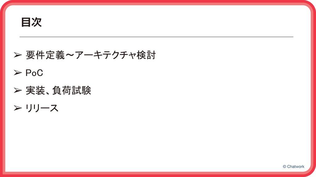 © Chatwork 目次 ➢ 要件定義〜アーキテクチャ検討 ➢ PoC ➢ 実装、負荷試...