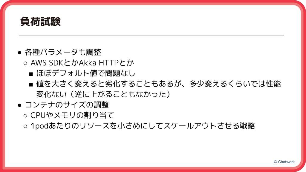 © Chatwork 負荷試験 ● 各種パラメータも調整 ○ AWS SDKとかAkka HT...