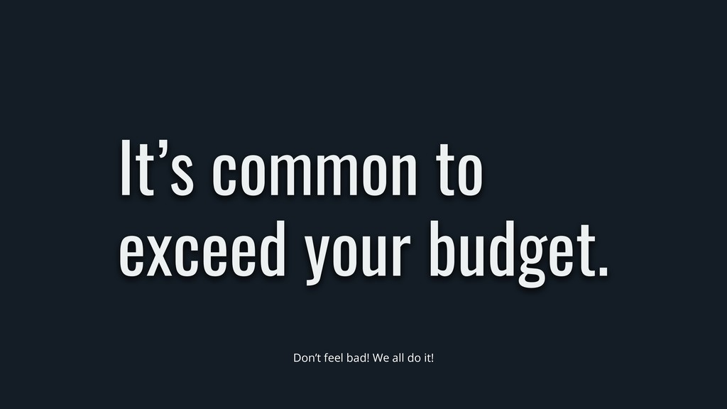 It's common to exceed your budget. Don't feel b...