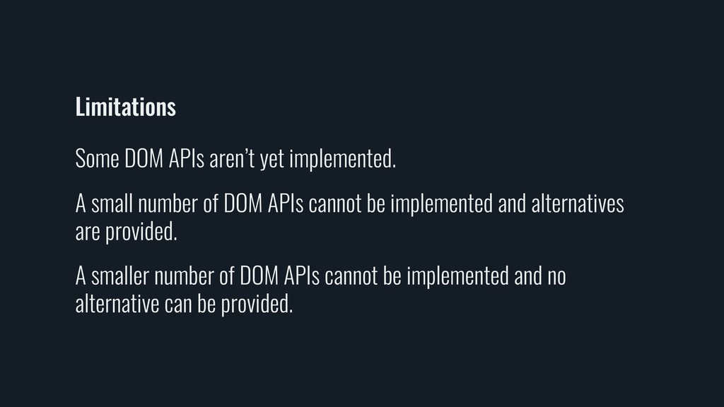 Limitations Some DOM APIs aren't yet implemente...