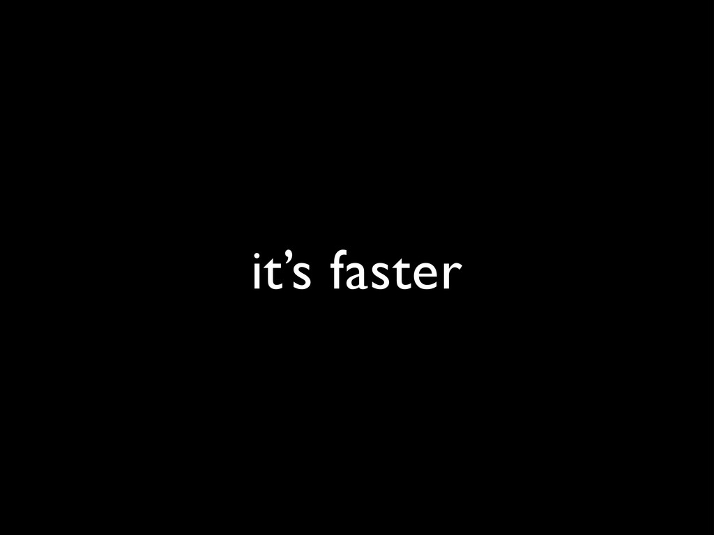 it's faster